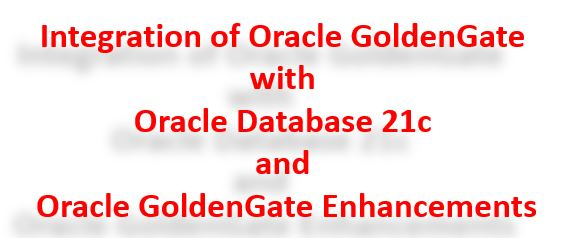 Integration of Oracle GoldenGate with Oracle Database 21c and OGG Enhancements